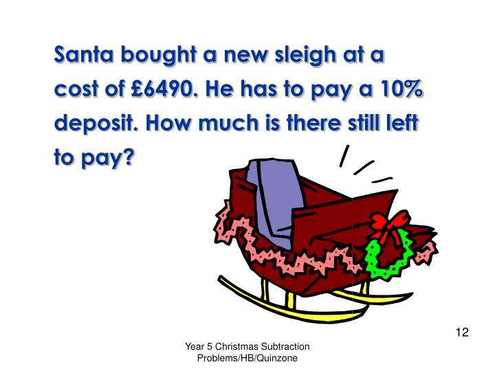 Santa bought a new sleigh at a cost of £6490. He has to pay a 10%
