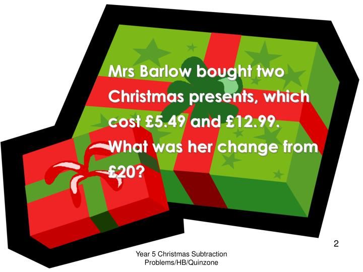 Mrs Barlow bought two Christmas presents, which cost £5.49 and £12.99. What was her change from £20