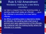 rule 5 102 amendment mandatory retaking for a new felony conviction