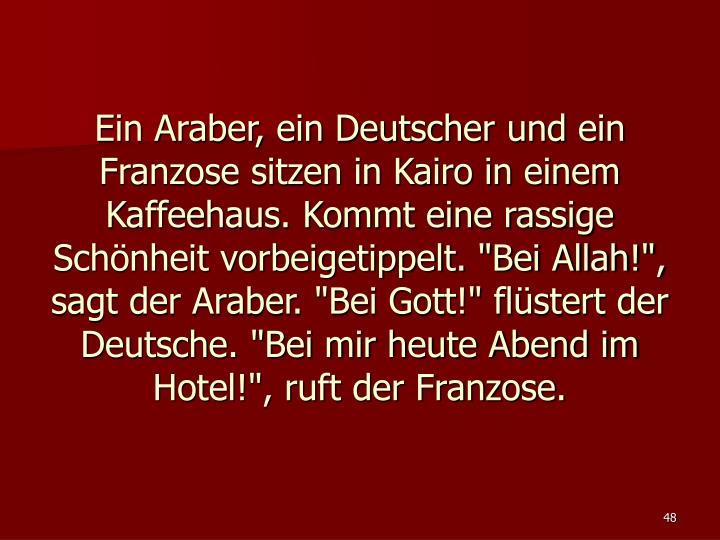 """Ein Araber, ein Deutscher und ein Franzose sitzen in Kairo in einem Kaffeehaus. Kommt eine rassige Schönheit vorbeigetippelt. """"Bei Allah!"""", sagt der Araber. """"Bei Gott!"""" flüstert der Deutsche. """"Bei mir heute Abend im Hotel!"""", ruft der Franzose."""