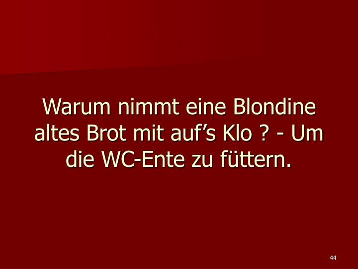 Warum nimmt eine Blondine altes Brot mit auf's Klo ? - Um die WC-Ente zu füttern.