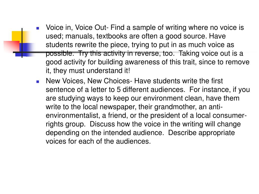Voice in, Voice Out- Find a sample of writing where no voice is used; manuals, textbooks are often a good source. Have students rewrite the piece, trying to put in as much voice as possible.  Try this activity in reverse, too.  Taking voice out is a good activity for building awareness of this trait, since to remove it, they must understand it!