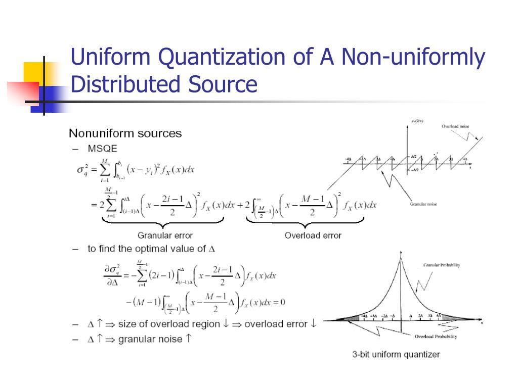 Uniform Quantization of A Non-uniformly Distributed Source