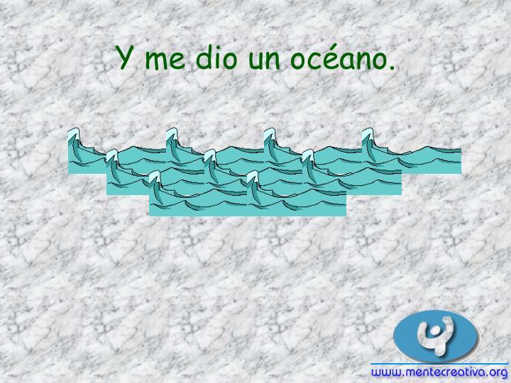 Y me dio un océano.
