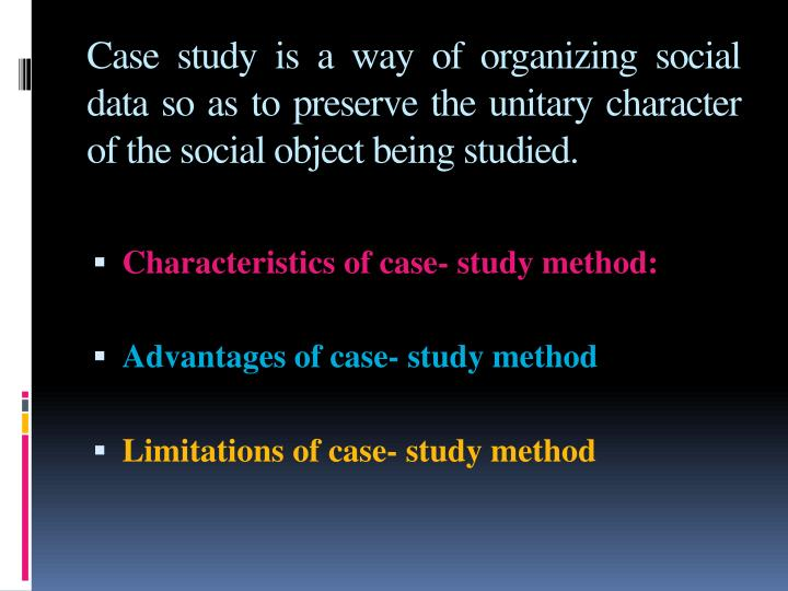 Case study is a way of organizing social data so as to preserve the unitary character of the social object being studied.