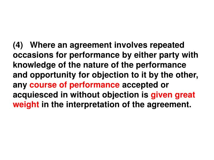 (4)   Where an agreement involves repeated occasions for performance by either party with knowledge of the nature of the performance and opportunity for objection to it by the other, any