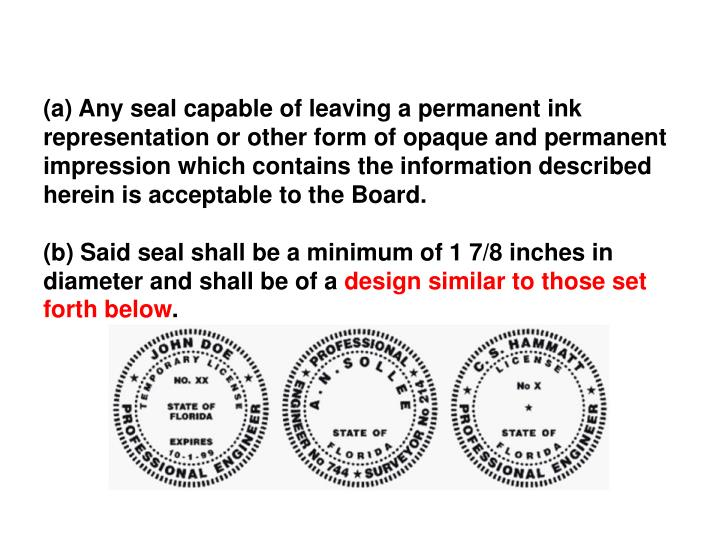 (a) Any seal capable of leaving a permanent ink representation or other form of opaque and permanent impression which contains the information described herein is acceptable to the Board.