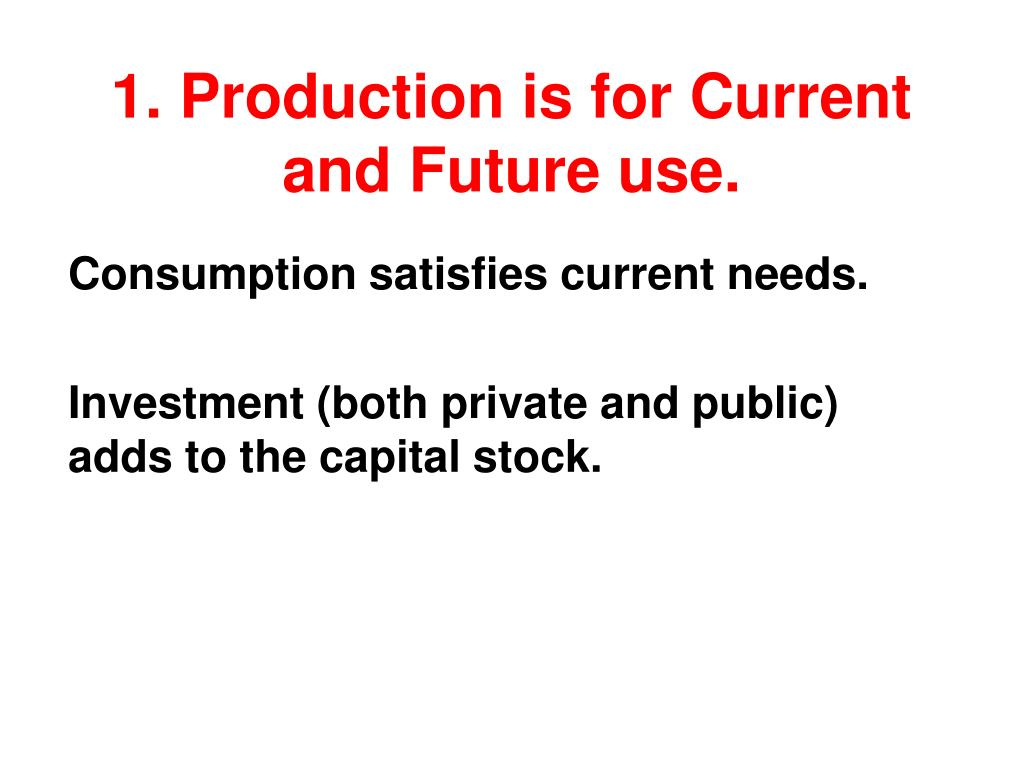1. Production is for Current and Future use.