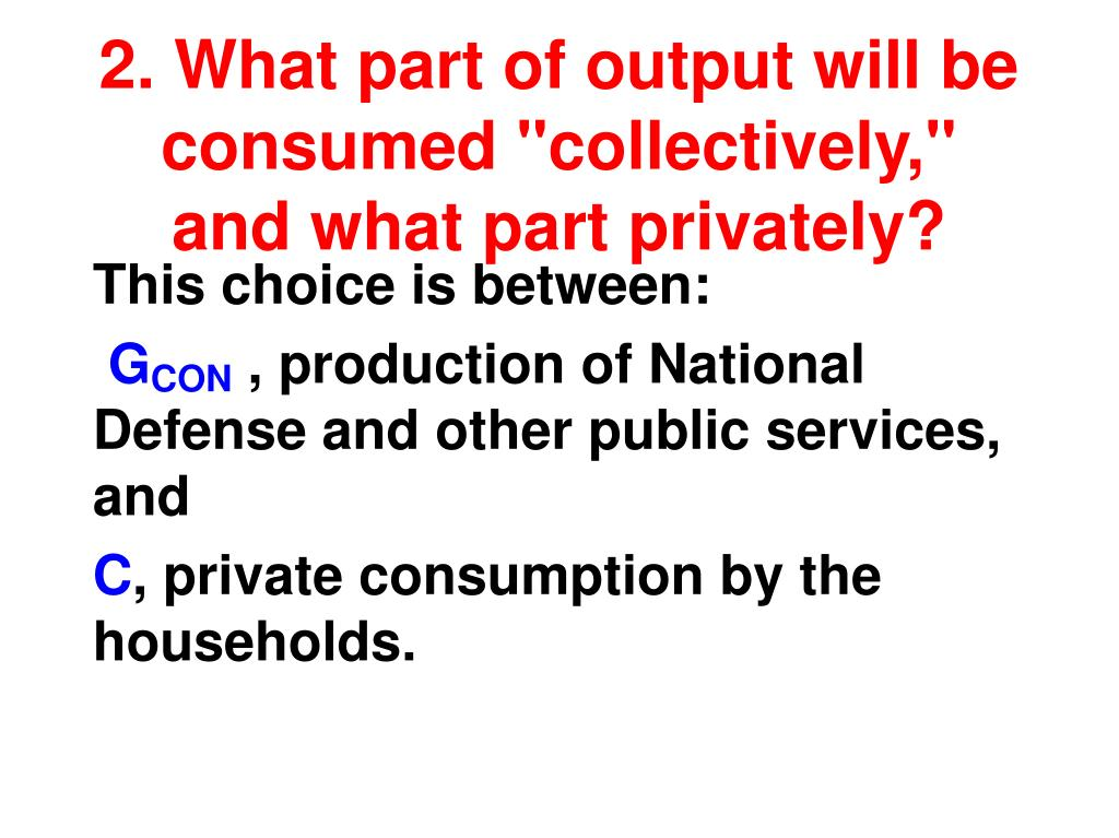 "2. What part of output will be consumed ""collectively,"" and what part privately?"