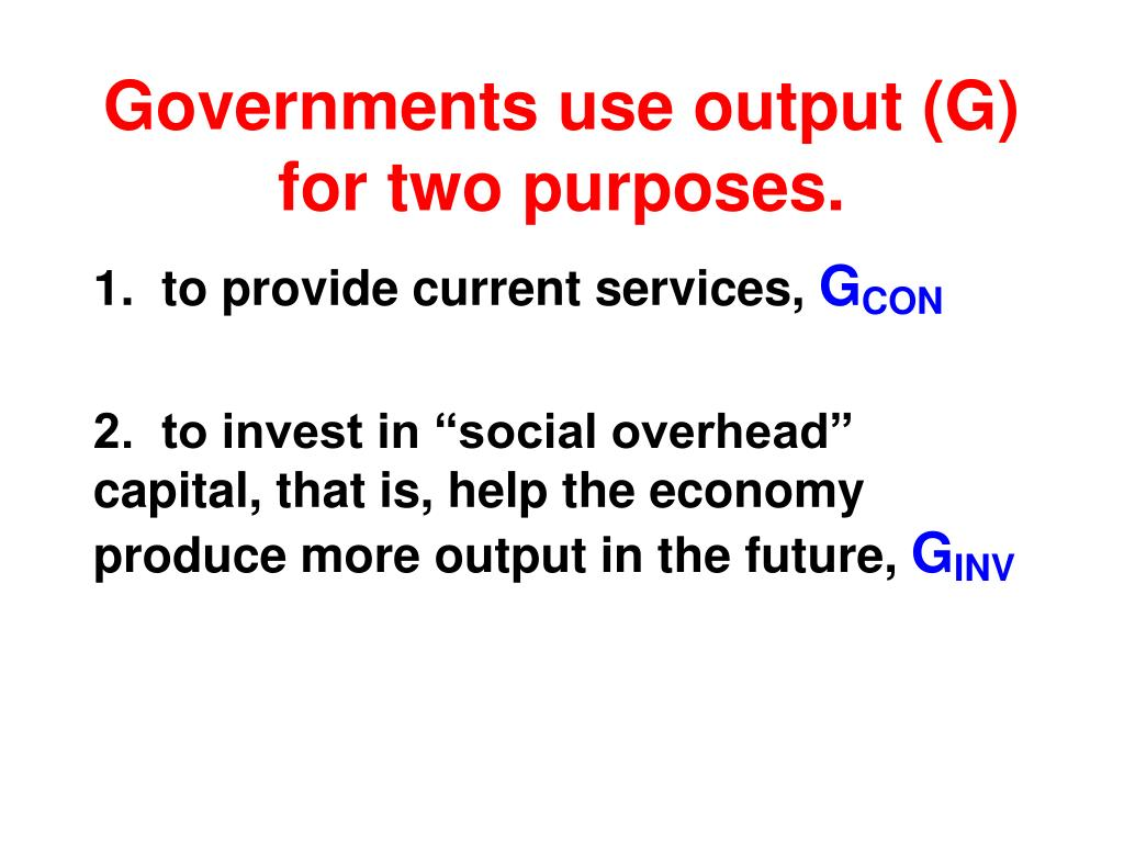 Governments use output (G) for two purposes.