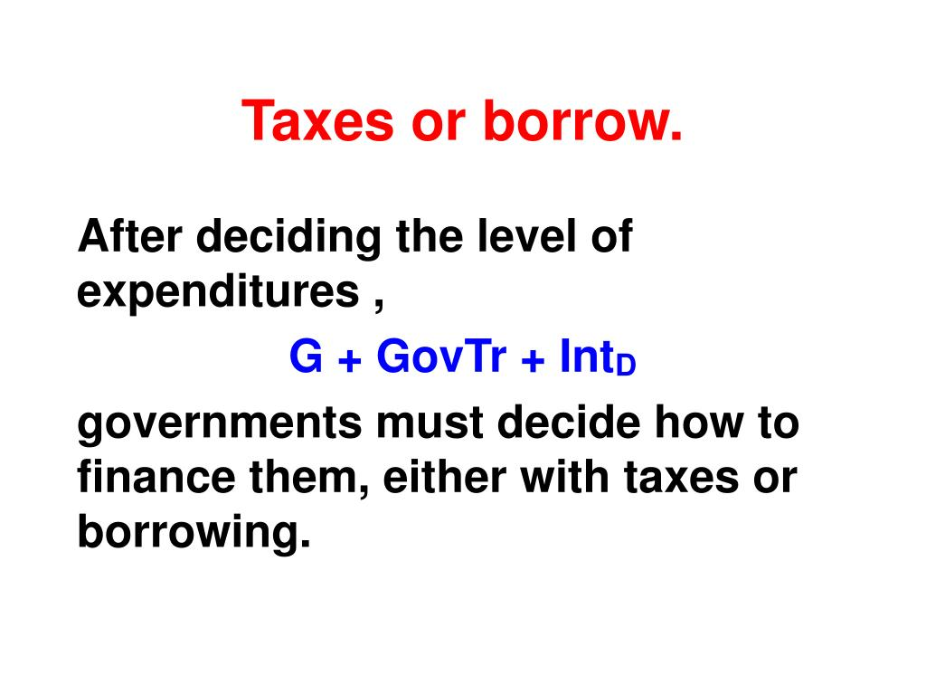 Taxes or borrow.