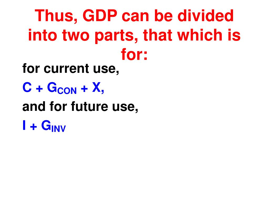 Thus, GDP can be divided into two parts, that which is for:
