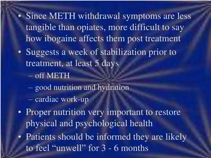 Since METH withdrawal symptoms are less tangible than opiates, more difficult to say how ibogaine affects them post treatment