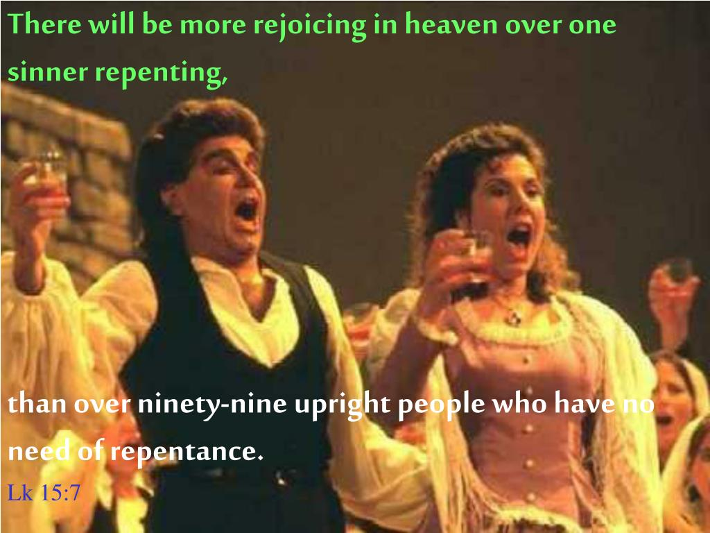 There will be more rejoicing in heaven over one sinner repenting,