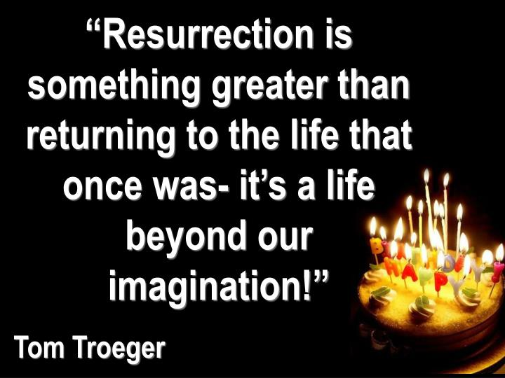 """Resurrection is something greater than returning to the life that once was- it's a life beyond our imagination!"""
