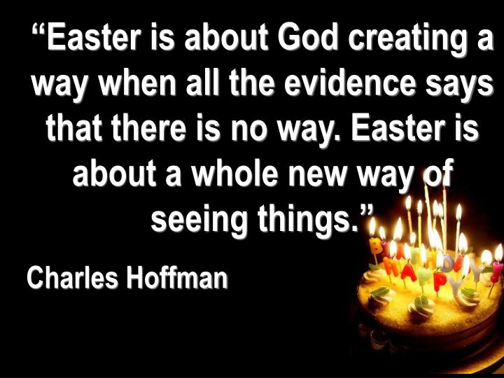 """Easter is about God creating a way when all the evidence says that there is no way. Easter is about a whole new way of seeing things."""