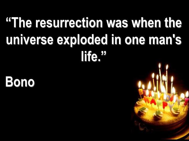 """The resurrection was when the universe exploded in one man's life."""