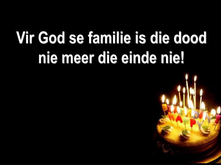 Vir God se familie is die dood nie meer die einde nie!