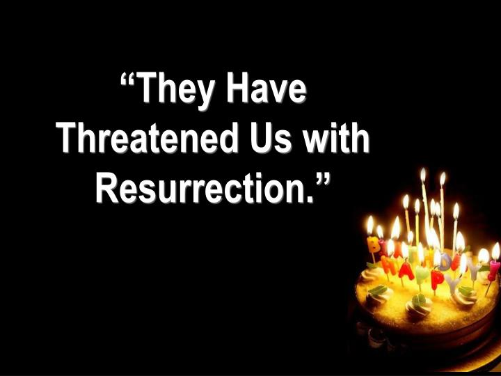 """They Have Threatened Us with Resurrection."""