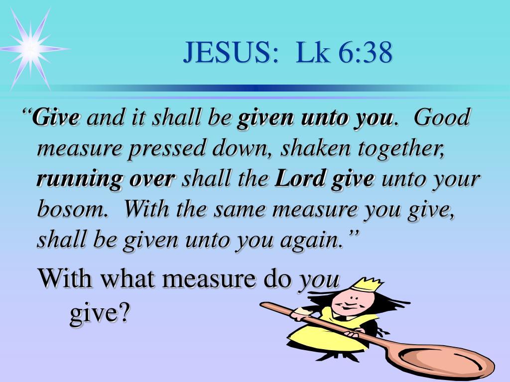 JESUS:  Lk 6:38