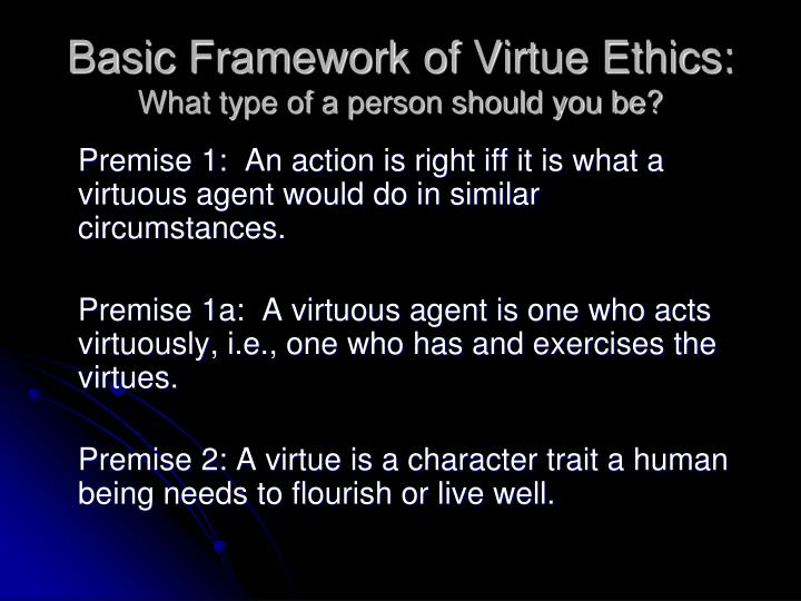 Basic framework of virtue ethics what type of a person should you be