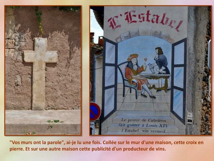 """""""Vos murs ont la parole"""", ai-je lu une fois. Collée sur le mur d'une maison, cette croix en pierre. Et sur une autre maison cette publicité d'un producteur de vins."""