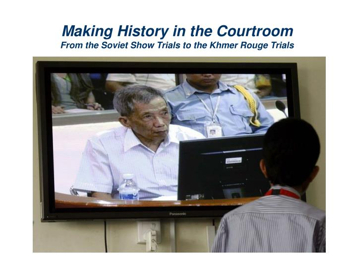 Making history in the courtroom from the soviet show trials to the khmer rouge trials