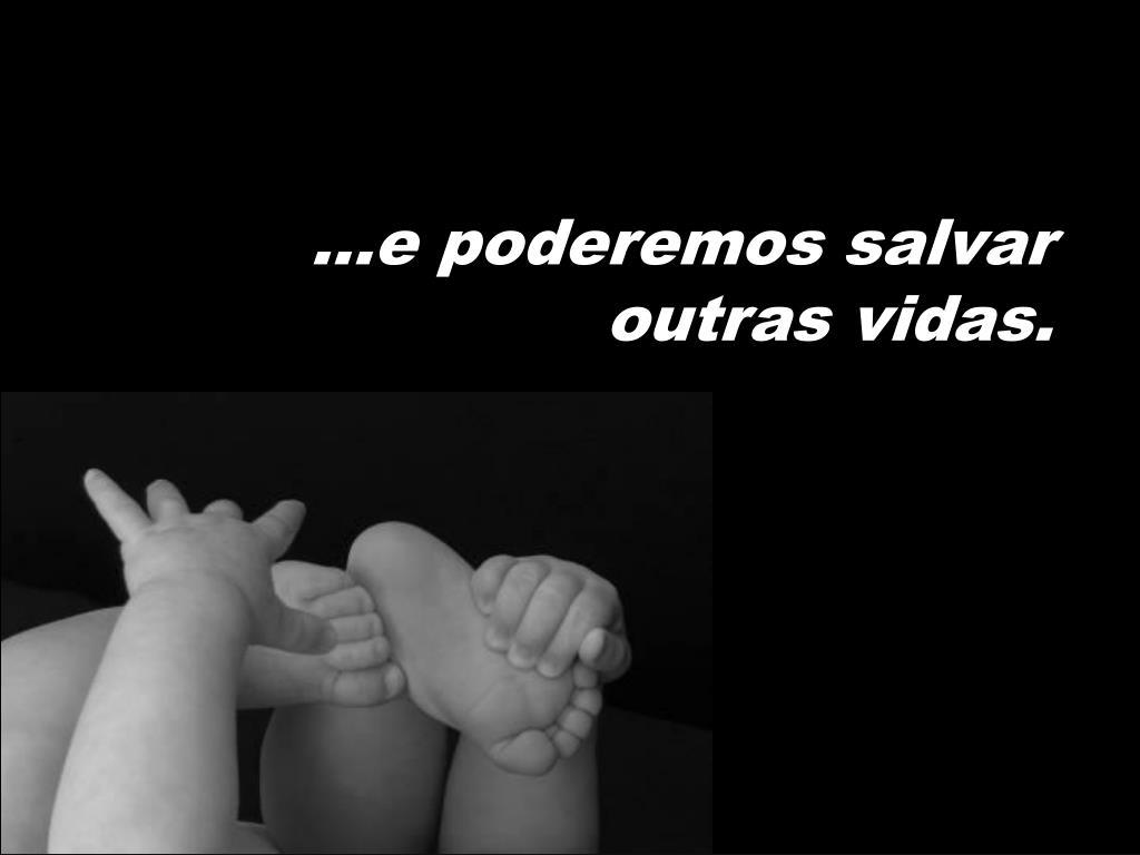 ...e poderemos salvar outras vidas.