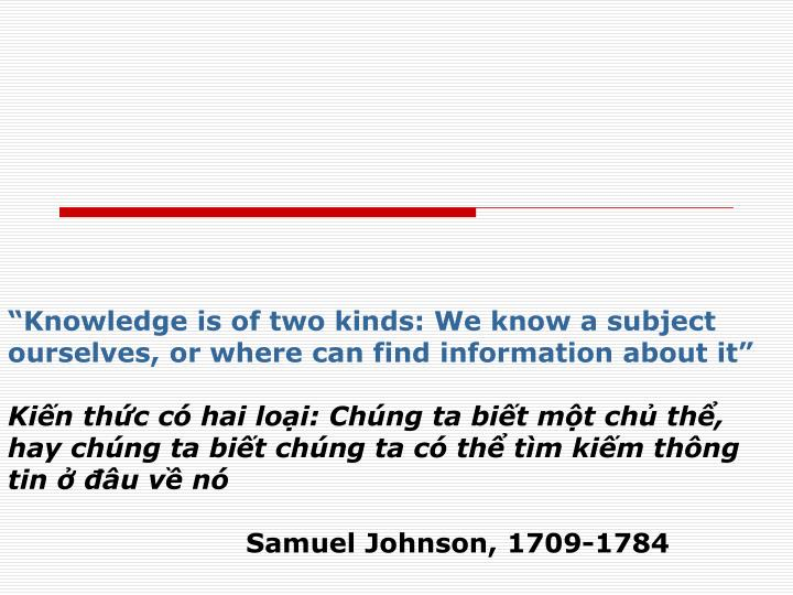 """Knowledge is of two kinds: We know a subject ourselves, or where can find information about it"""