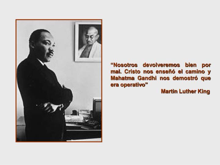 """""""Nosotros devolveremos bien por mal. Cristo nos enseñó el camino y Mahatma Gandhi nos demostró que era operativo"""""""