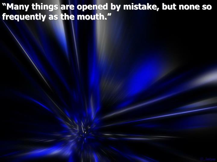 """Many things are opened by mistake, but none so frequently as the mouth."""