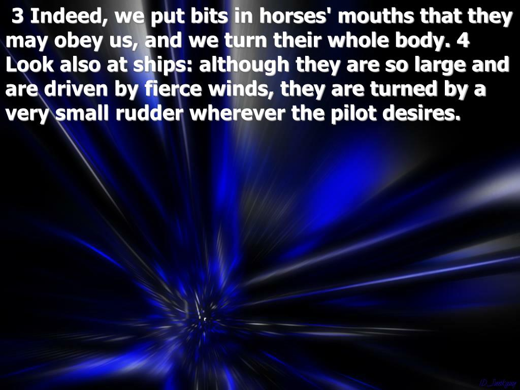 3 Indeed, we put bits in horses' mouths that they may obey us, and we turn their whole body. 4 Look also at ships: although they are so large and are driven by fierce winds, they are turned by a very small rudder wherever the pilot desires.