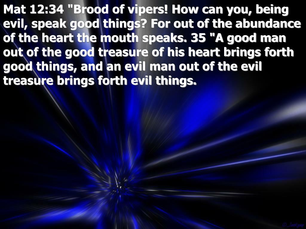 "Mat 12:34 ""Brood of vipers! How can you, being evil, speak good things? For out of the abundance of the heart the mouth speaks. 35 ""A good man out of the good treasure of his heart brings forth good things, and an evil man out of the evil treasure brings forth evil things."