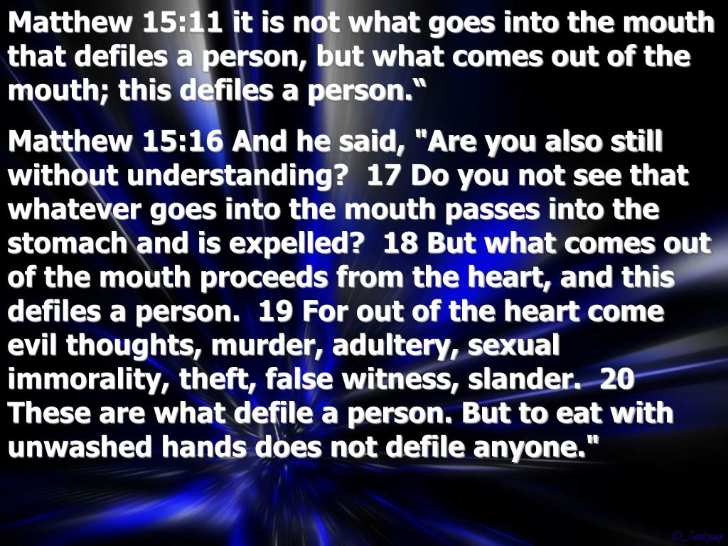 Matthew 15:11 it is not what goes into the mouth that defiles a person, but what comes out of the mouth; this defiles a person.""