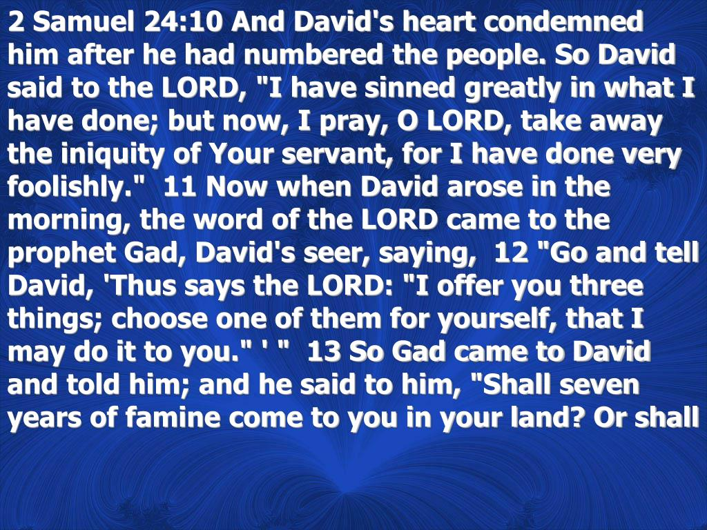 """2 Samuel 24:10 And David's heart condemned him after he had numbered the people. So David said to the LORD, """"I have sinned greatly in what I have done; but now, I pray, O LORD, take away the iniquity of Your servant, for I have done very foolishly.""""  11 Now when David arose in the morning, the word of the LORD came to the prophet Gad, David's seer, saying,  12 """"Go and tell David, 'Thus says the LORD: """"I offer you three things; choose one of them for yourself, that I may do it to you."""" ' """"  13 So Gad came to David and told him; and he said to him, """"Shall seven years of famine come to you in your land? Or shall"""