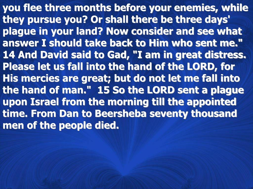 """you flee three months before your enemies, while they pursue you? Or shall there be three days' plague in your land? Now consider and see what answer I should take back to Him who sent me.""""  14 And David said to Gad, """"I am in great distress. Please let us fall into the hand of the LORD, for His mercies are great; but do not let me fall into the hand of man.""""  15 So the LORD sent a plague upon Israel from the morning till the appointed time. From Dan to Beersheba seventy thousand men of the people died."""