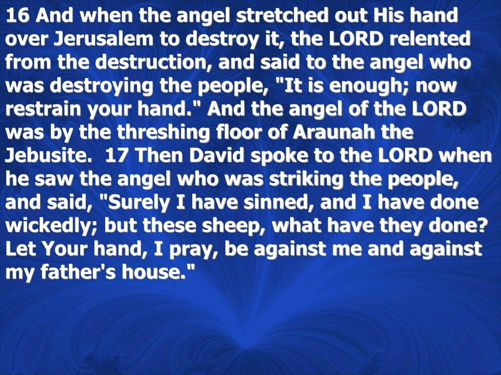 """16 And when the angel stretched out His hand over Jerusalem to destroy it, the LORD relented from the destruction, and said to the angel who was destroying the people, """"It is enough; now restrain your hand."""" And the angel of the LORD was by the threshing floor of Araunah the Jebusite.  17 Then David spoke to the LORD when he saw the angel who was striking the people, and said, """"Surely I have sinned, and I have done wickedly; but these sheep, what have they done? Let Your hand, I pray, be against me and against my father's house."""""""
