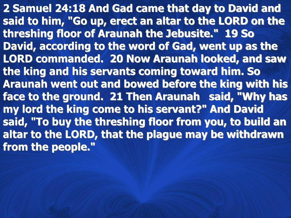 """2 Samuel 24:18 And Gad came that day to David and said to him, """"Go up, erect an altar to the LORD on the threshing floor of Araunah the Jebusite.""""  19 So David, according to the word of Gad, went up as the LORD commanded.  20 Now Araunah looked, and saw the king and his servants coming toward him. So Araunah went out and bowed before the king with his face to the ground.  21 Then Araunah   said, """"Why has my lord the king come to his servant?"""" And David said, """"To buy the threshing floor from you, to build an altar to the LORD, that the plague may be withdrawn from the people."""""""