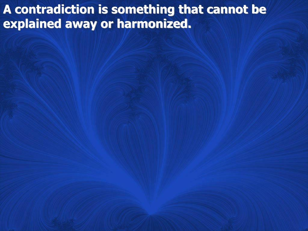 A contradiction is something that cannot be explained away or harmonized.