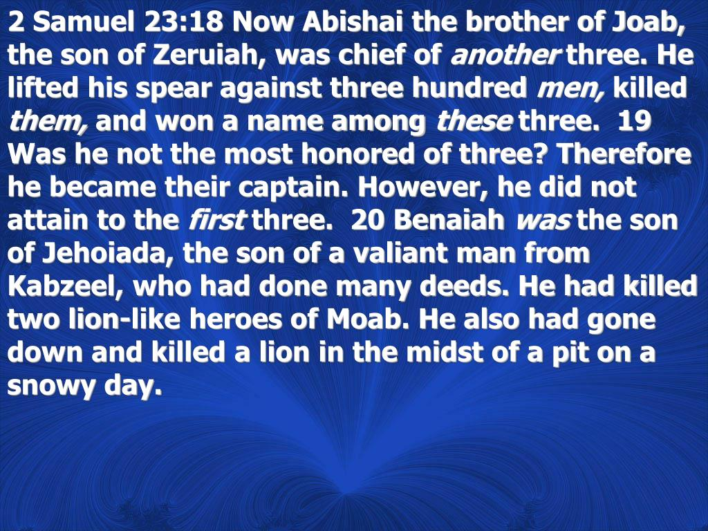 2 Samuel 23:18 Now Abishai the brother of Joab, the son of Zeruiah, was chief of