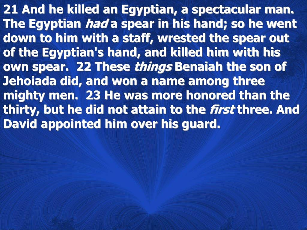 21 And he killed an Egyptian, a spectacular man. The Egyptian