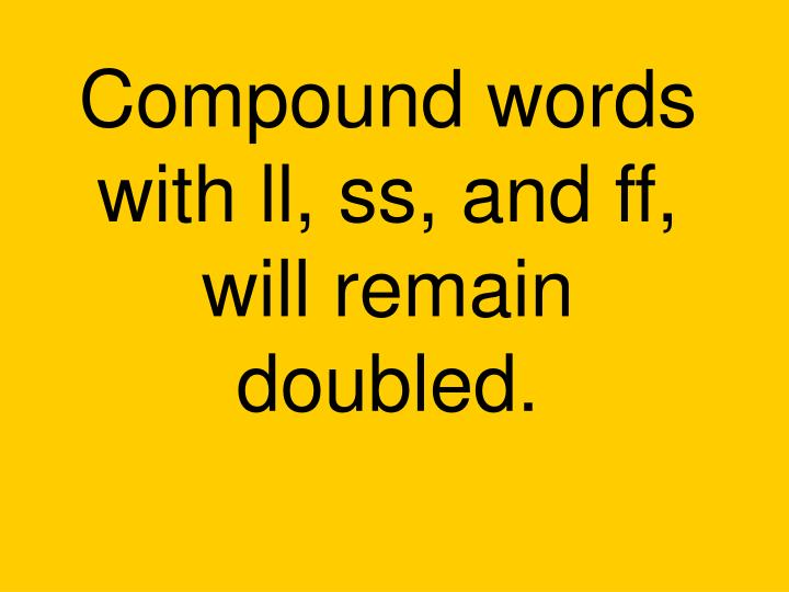 Compound words with ll, ss, and ff, will remain doubled.