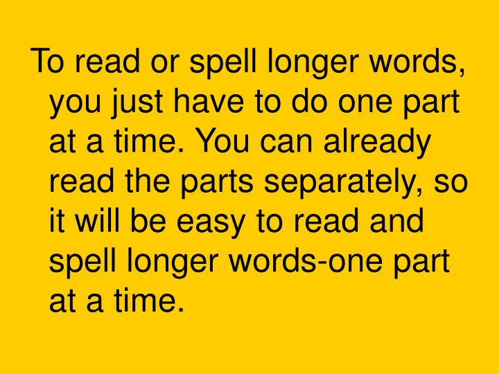 To read or spell longer words, you just have to do one part at a time. You can already read the parts separately, so it will be easy to read and spell longer words-one part at a time.