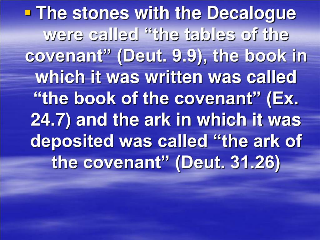 """The stones with the Decalogue were called """"the tables of the covenant"""" (Deut. 9.9), the book in which it was written was called """"the book of the covenant"""" (Ex. 24.7) and the ark in which it was deposited was called """"the ark of the covenant"""" (Deut. 31.26)"""