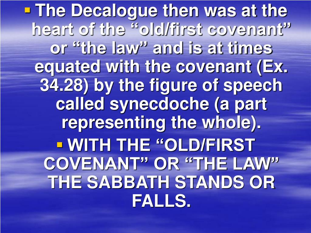 """The Decalogue then was at the heart of the """"old/first covenant"""" or """"the law"""" and is at times equated with the covenant (Ex. 34.28) by the figure of speech called synecdoche (a part representing the whole)."""