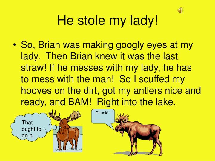He stole my lady!