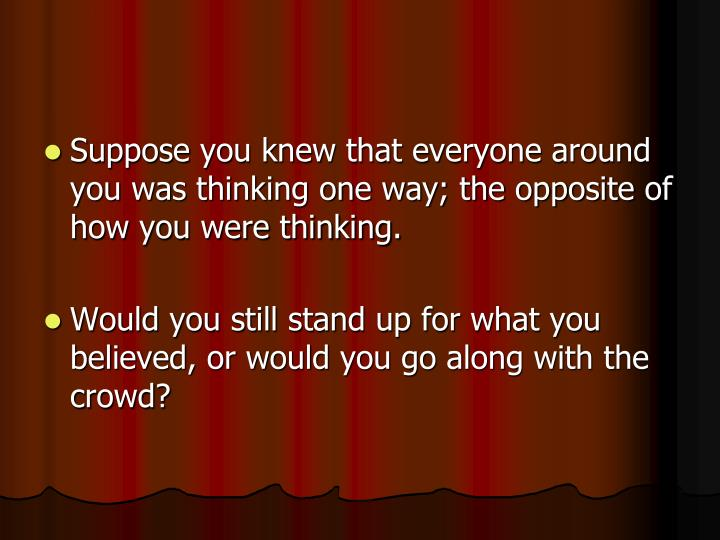 Suppose you knew that everyone around you was thinking one way; the opposite of how you were thinking.