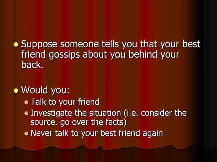 Suppose someone tells you that your best friend gossips about you behind your back.