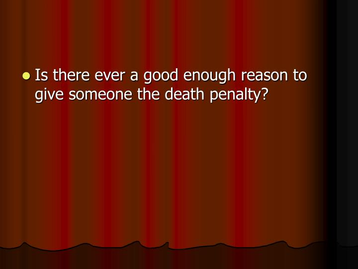 Is there ever a good enough reason to give someone the death penalty?