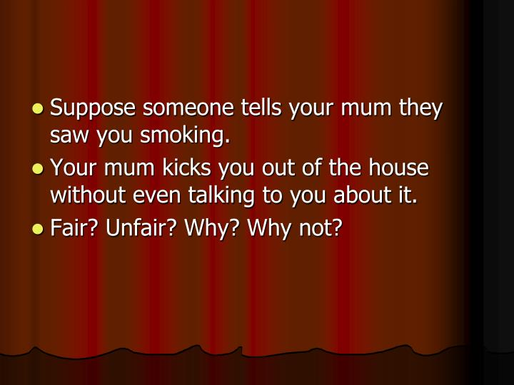 Suppose someone tells your mum they saw you smoking.